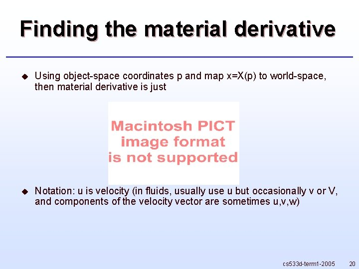 Finding the material derivative u Using object-space coordinates p and map x=X(p) to world-space,