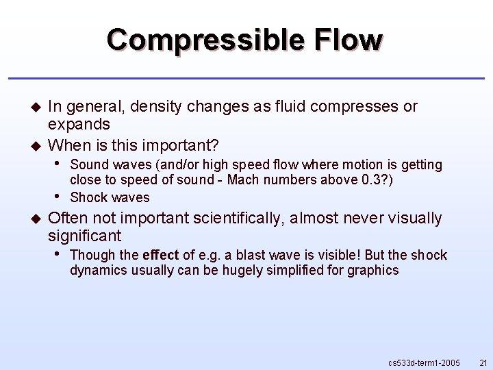 Compressible Flow u u In general, density changes as fluid compresses or expands When