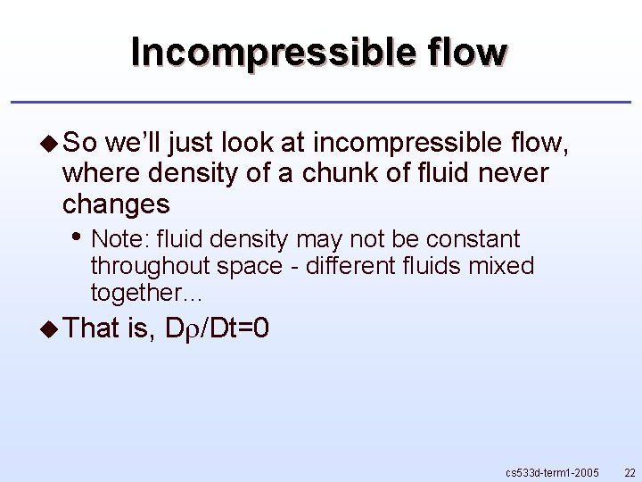 Incompressible flow u So we'll just look at incompressible flow, where density of a