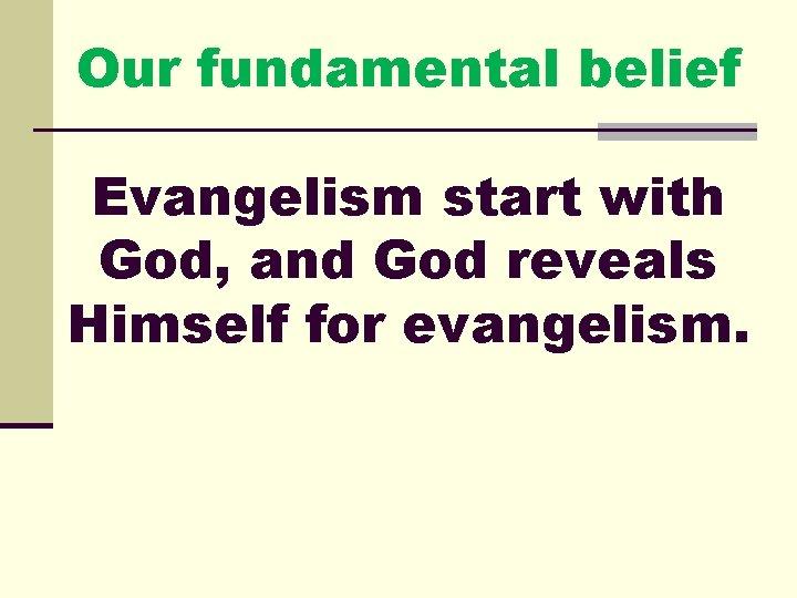 Our fundamental belief Evangelism start with God, and God reveals Himself for evangelism.