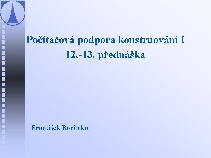 Počítačová podpora konstruování I 12. -13. přednáška František Borůvka
