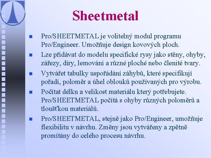 Sheetmetal n n n Pro/SHEETMETAL je volitelný modul programu Pro/Engineer. Umožňuje design kovových ploch.
