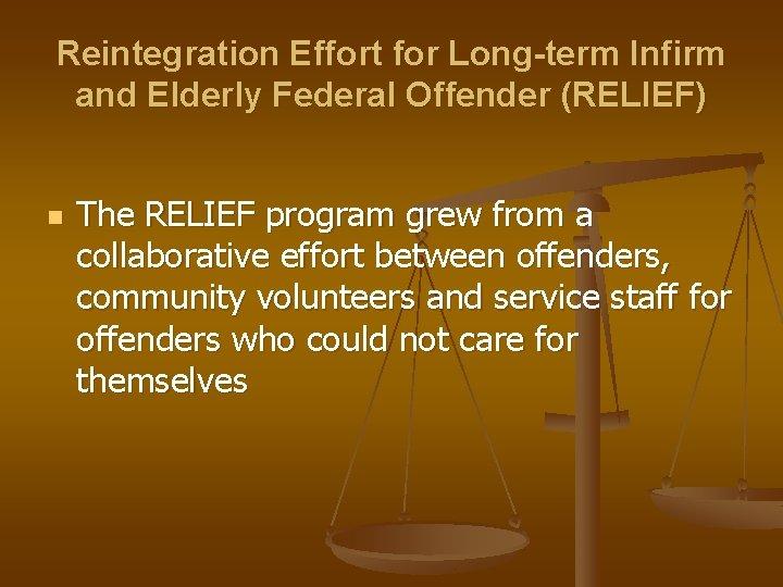 Reintegration Effort for Long-term Infirm and Elderly Federal Offender (RELIEF) n The RELIEF program