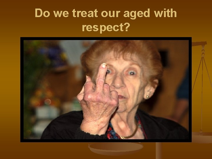 Do we treat our aged with respect?