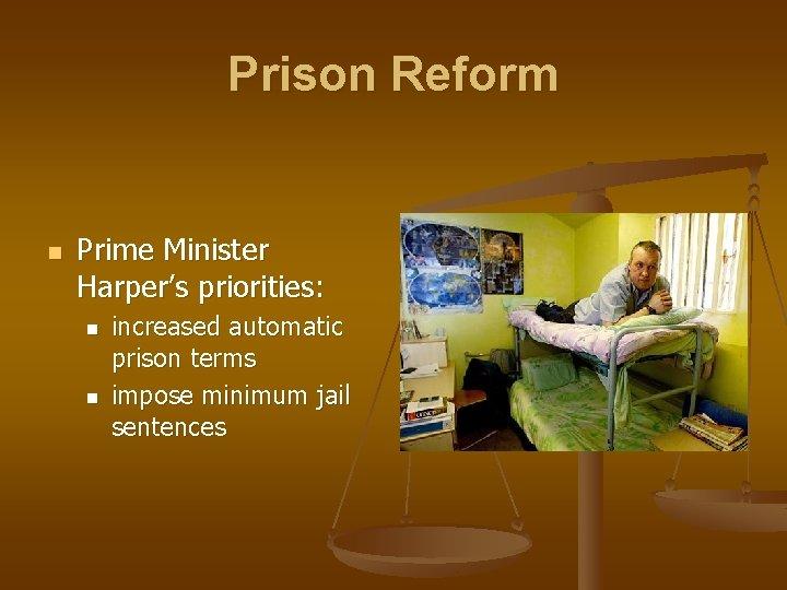 Prison Reform n Prime Minister Harper's priorities: n n increased automatic prison terms impose