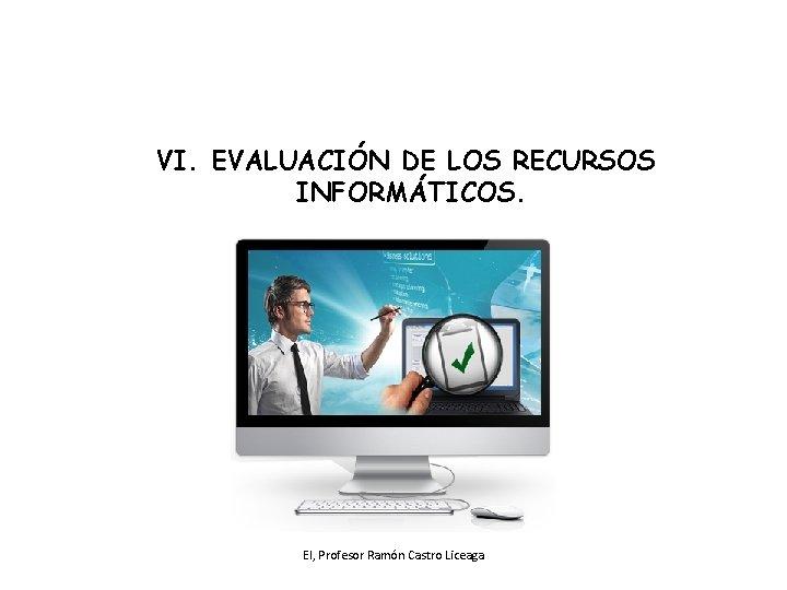 VI. EVALUACIÓN DE LOS RECURSOS INFORMÁTICOS. EI, Profesor Ramón Castro Liceaga