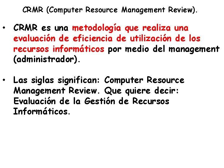 CRMR (Computer Resource Management Review). • CRMR es una metodología que realiza una evaluación