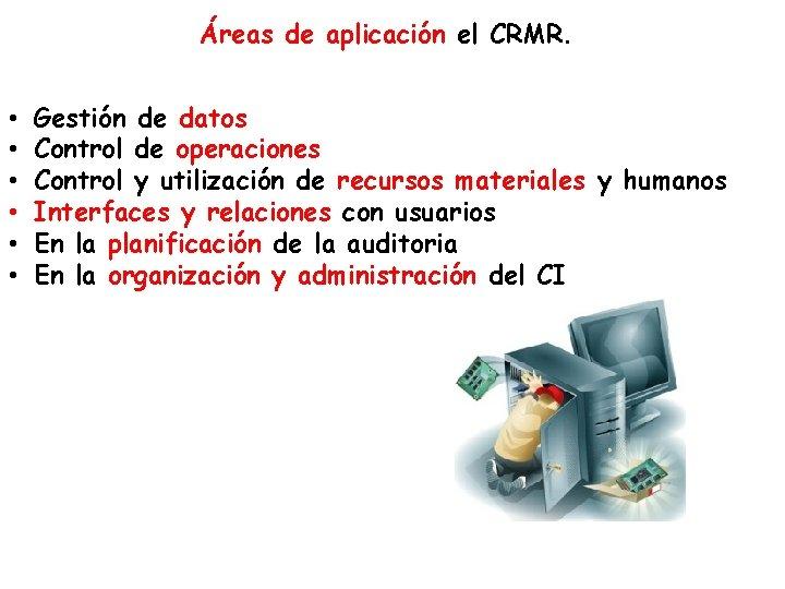 Áreas de aplicación el CRMR. • • • Gestión de datos Control de operaciones
