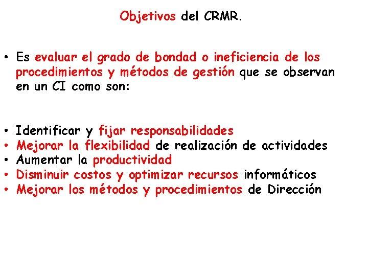 Objetivos del CRMR. • Es evaluar el grado de bondad o ineficiencia de los