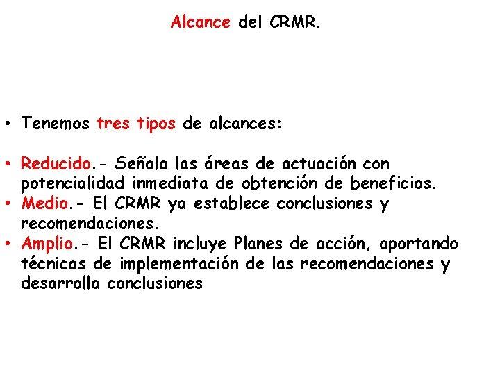 Alcance del CRMR. • Tenemos tres tipos de alcances: • Reducido. - Señala las