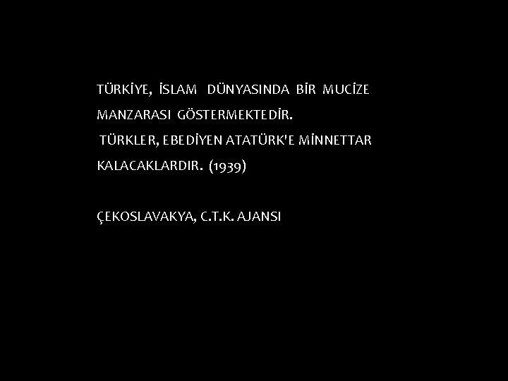 TÜRKİYE, İSLAM DÜNYASINDA BİR MUCİZE MANZARASI GÖSTERMEKTEDİR. TÜRKLER, EBEDİYEN ATATÜRK'E MİNNETTAR KALACAKLARDIR. (1939) ÇEKOSLAVAKYA,