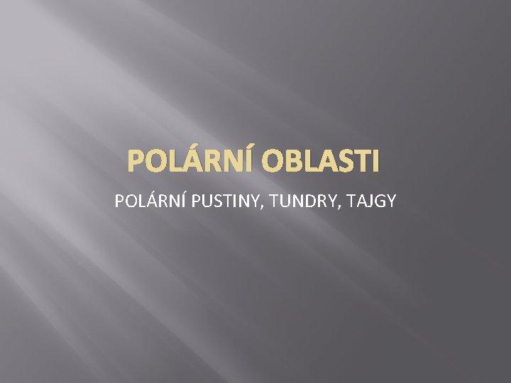 POLÁRNÍ OBLASTI POLÁRNÍ PUSTINY, TUNDRY, TAJGY