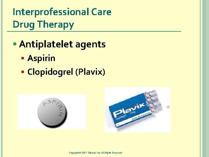 Interprofessional Care Drug Therapy § Antiplatelet agents § Aspirin § Clopidogrel (Plavix) Copyright ©