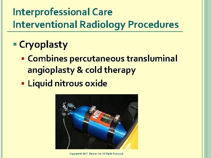 Interprofessional Care Interventional Radiology Procedures § Cryoplasty § Combines percutaneous transluminal angioplasty & cold