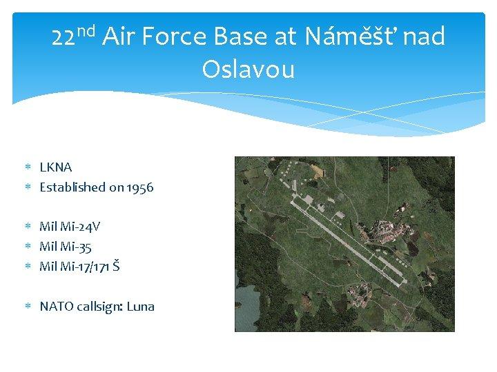 22 nd Air Force Base at Náměšť nad Oslavou LKNA Established on 1956 Mil