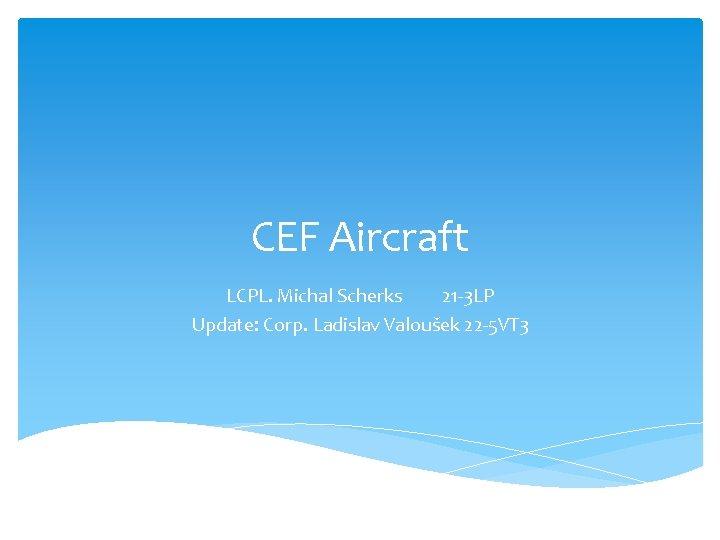 CEF Aircraft LCPL. Michal Scherks 21 -3 LP Update: Corp. Ladislav Valoušek 22 -5