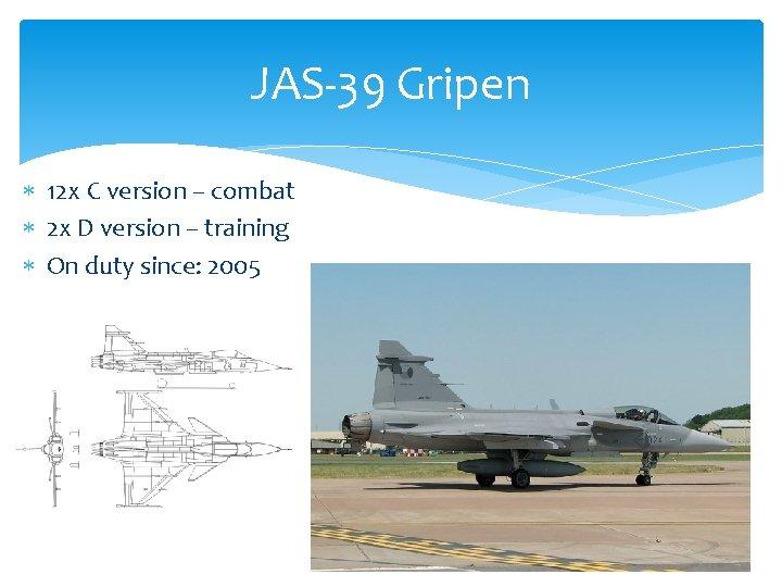 JAS-39 Gripen 12 x C version – combat 2 x D version – training