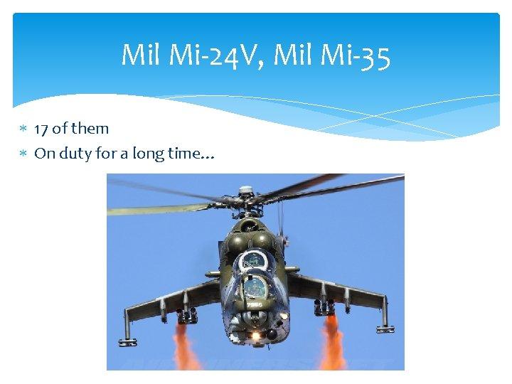 Mil Mi-24 V, Mil Mi-35 17 of them On duty for a long time…