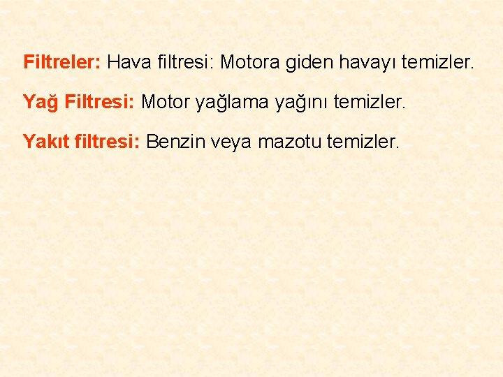 Filtreler: Hava filtresi: Motora giden havayı temizler. Yağ Filtresi: Motor yağlama yağını temizler. Yakıt
