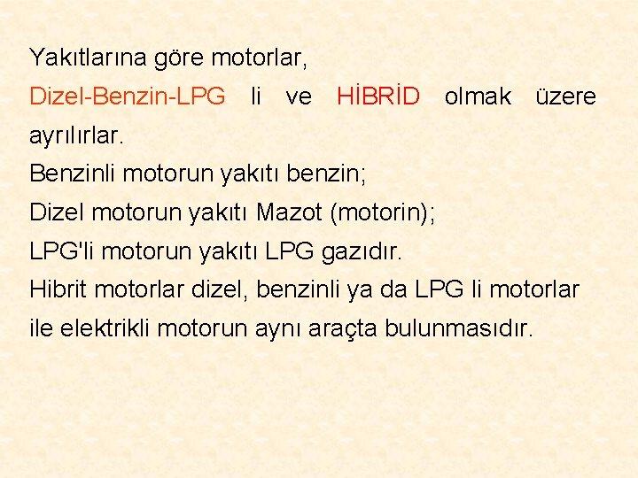 Yakıtlarına göre motorlar, Dizel-Benzin-LPG li ve HİBRİD olmak üzere ayrılırlar. Benzinli motorun yakıtı benzin;