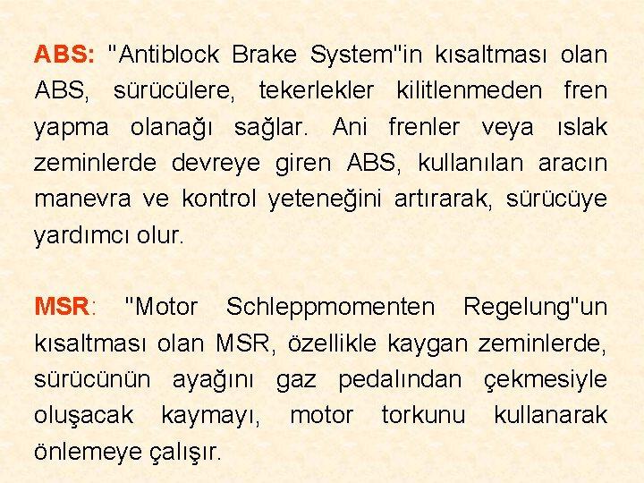 ABS: ''Antiblock Brake System''in kısaltması olan ABS, sürücülere, tekerlekler kilitlenmeden fren yapma olanağı sağlar.