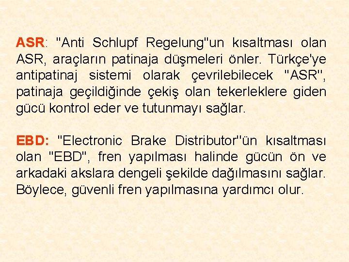 ASR: ''Anti Schlupf Regelung''un kısaltması olan ASR, araçların patinaja düşmeleri önler. Türkçe'ye antipatinaj sistemi