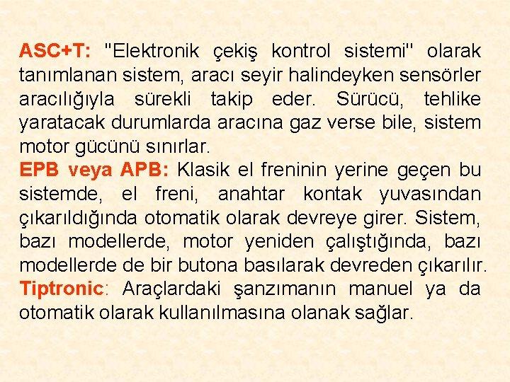 ASC+T: ''Elektronik çekiş kontrol sistemi'' olarak tanımlanan sistem, aracı seyir halindeyken sensörler aracılığıyla sürekli