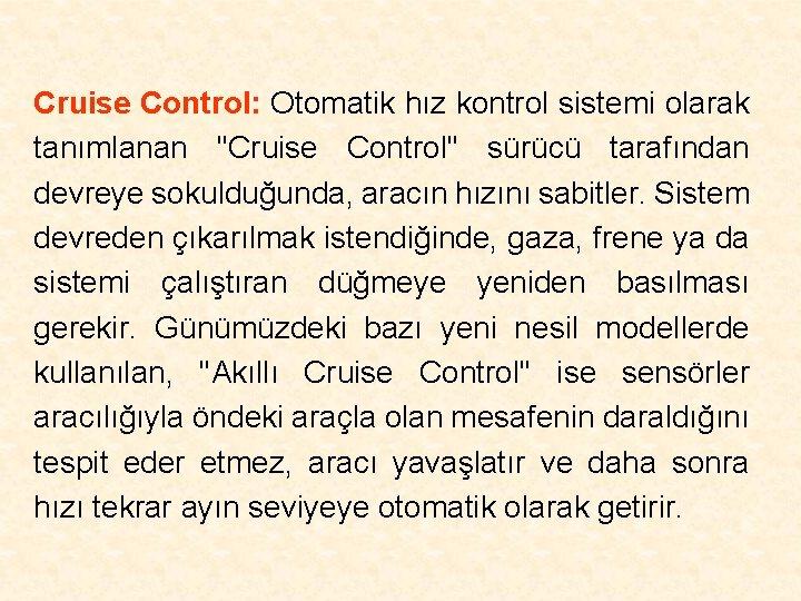 Cruise Control: Otomatik hız kontrol sistemi olarak tanımlanan ''Cruise Control'' sürücü tarafından devreye sokulduğunda,