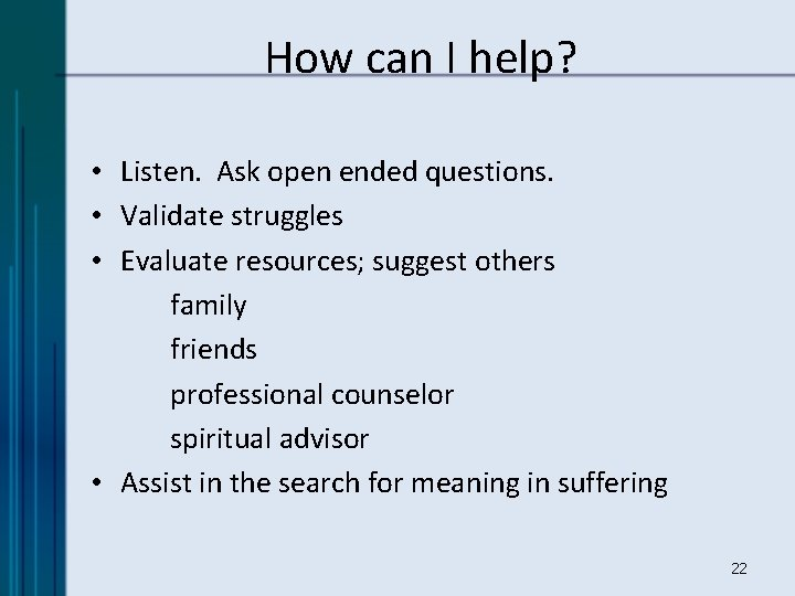 How can I help? • Listen. Ask open ended questions. • Validate struggles •