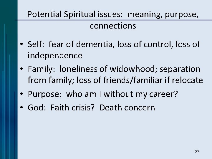 Potential Spiritual issues: meaning, purpose, connections • Self: fear of dementia, loss of control,