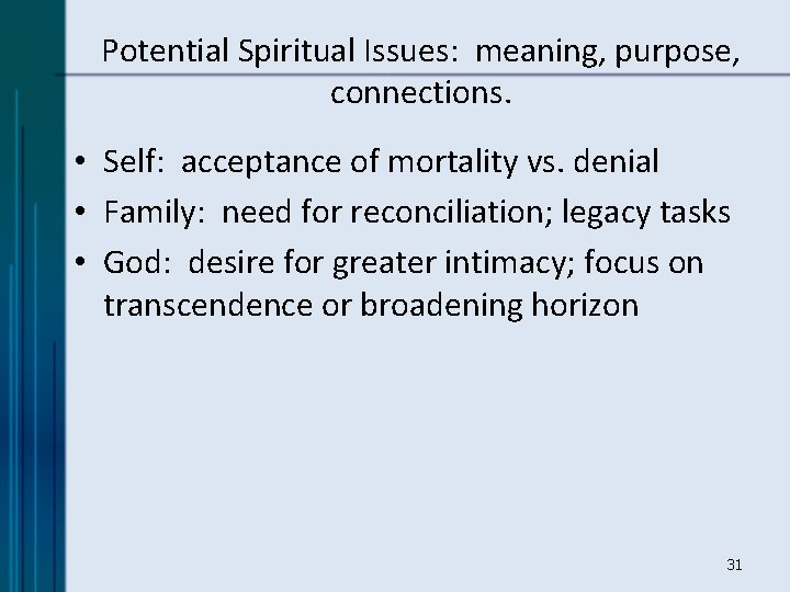 Potential Spiritual Issues: meaning, purpose, connections. • Self: acceptance of mortality vs. denial •