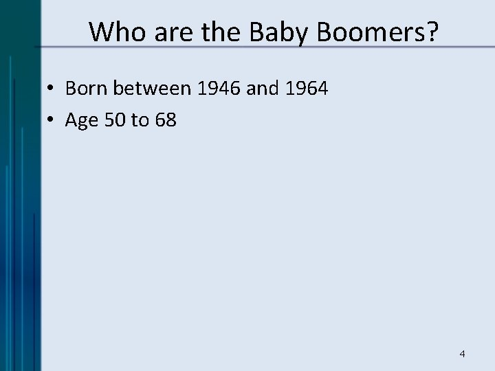Who are the Baby Boomers? • Born between 1946 and 1964 • Age 50