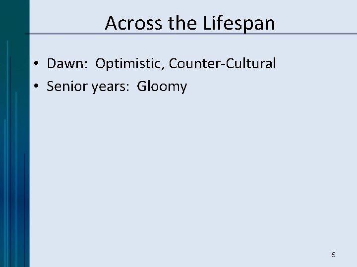 Across the Lifespan • Dawn: Optimistic, Counter-Cultural • Senior years: Gloomy 6