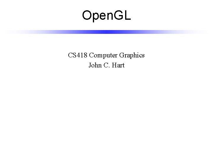Open. GL CS 418 Computer Graphics John C. Hart