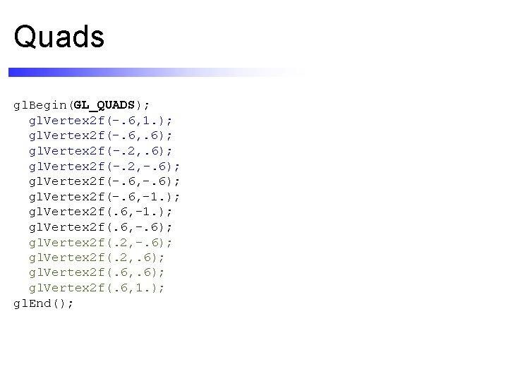 Quads gl. Begin(GL_QUADS); gl. Vertex 2 f(-. 6, 1. ); gl. Vertex 2 f(-.
