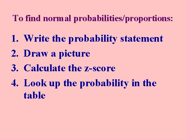 To find normal probabilities/proportions: 1. 2. 3. 4. Write the probability statement Draw a
