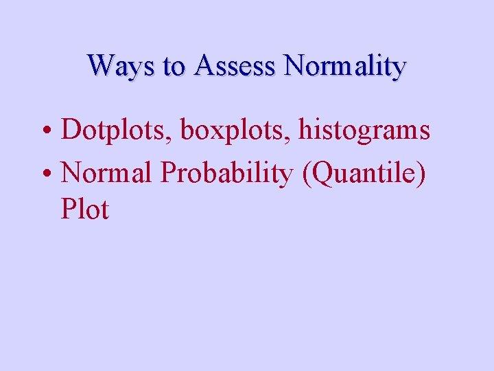 Ways to Assess Normality • Dotplots, boxplots, histograms • Normal Probability (Quantile) Plot
