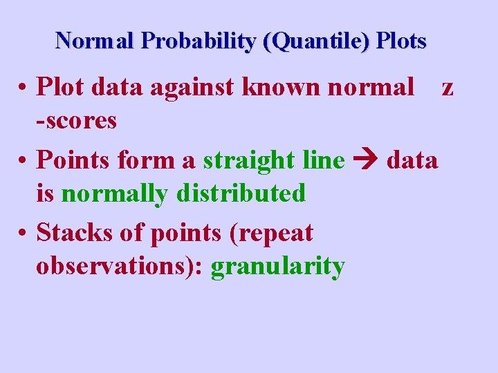 Normal Probability (Quantile) Plots • Plot data against known normal z -scores • Points