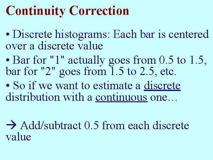 Continuity Correction • Discrete histograms: Each bar is centered over a discrete value •