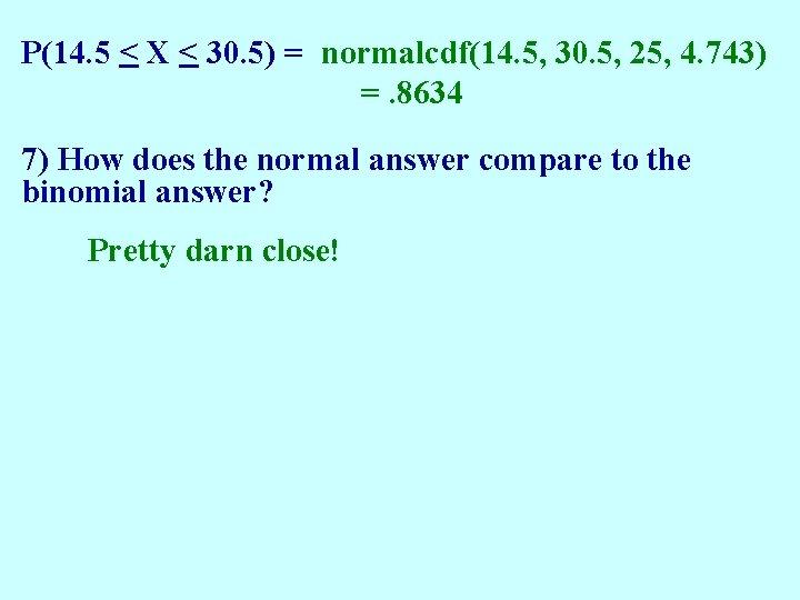 P(14. 5 < X < 30. 5) = normalcdf(14. 5, 30. 5, 25, 4.