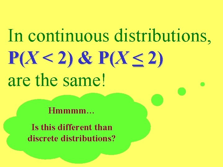 In continuous distributions, P(X < 2) & P(X < 2) are the same! Hmmmm…