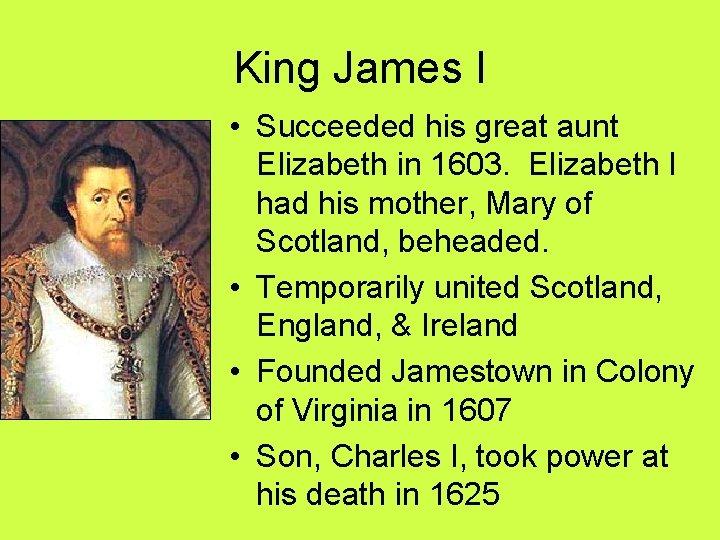 King James I • Succeeded his great aunt Elizabeth in 1603. Elizabeth I had