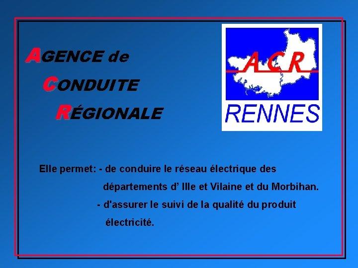 AGENCE de CONDUITE RÉGIONALE Elle permet: - de conduire le réseau électrique des départements