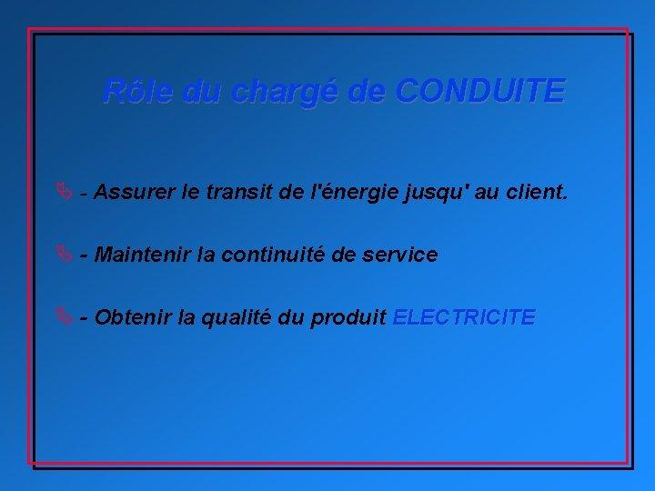 Rôle du chargé de CONDUITE Ä - Assurer le transit de l'énergie jusqu' au