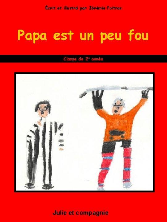 Écrit et illustré par Jérémie Poitras Papa est un peu fou Classe de 2