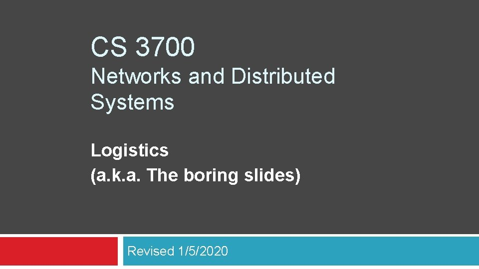 CS 3700 Networks and Distributed Systems Logistics (a. k. a. The boring slides) Revised