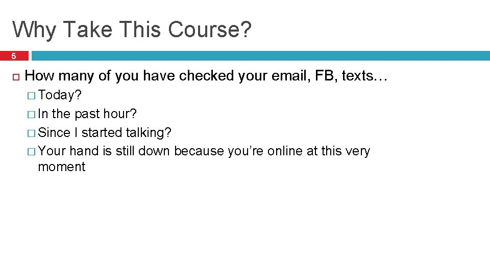Why Take This Course? 5 How many of you have checked your email, FB,