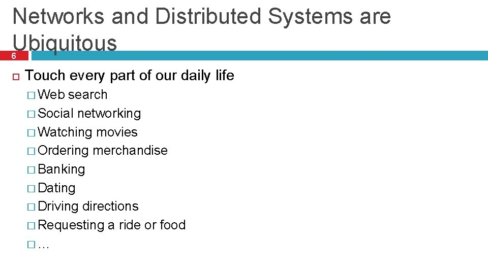 Networks and Distributed Systems are Ubiquitous 6 Touch every part of our daily life