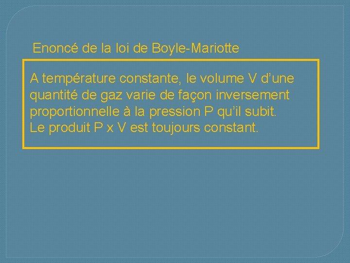 Enoncé de la loi de Boyle-Mariotte A température constante, le volume V d'une quantité