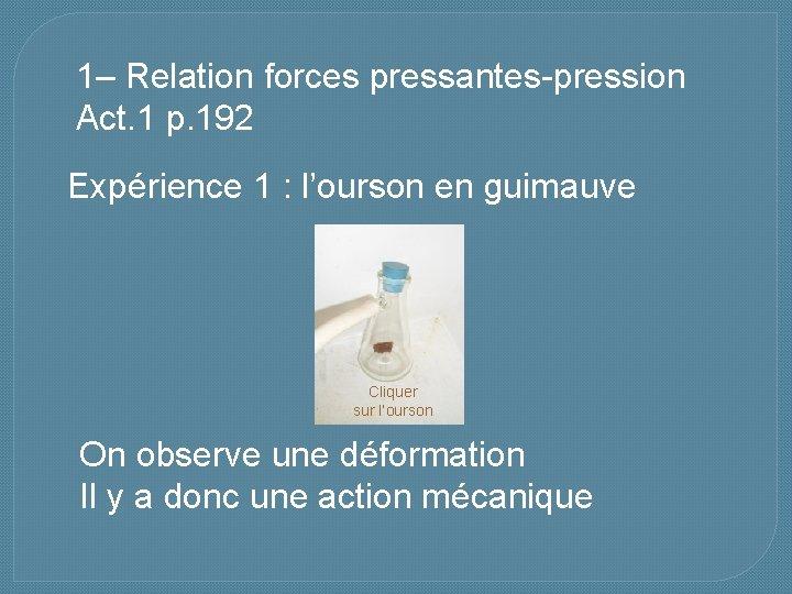 1– Relation forces pressantes-pression Act. 1 p. 192 Expérience 1 : l'ourson en guimauve